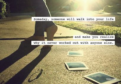 Someday someone will walk into your like and make you realize why it never workedout with anyone else <3