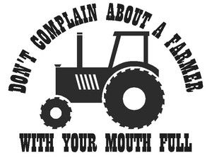 """""""Don't complain about a farmer with your mouth full""""- Visit us at http://www.springcreekfeed.net/ for all your farm and ranch supply needs!"""