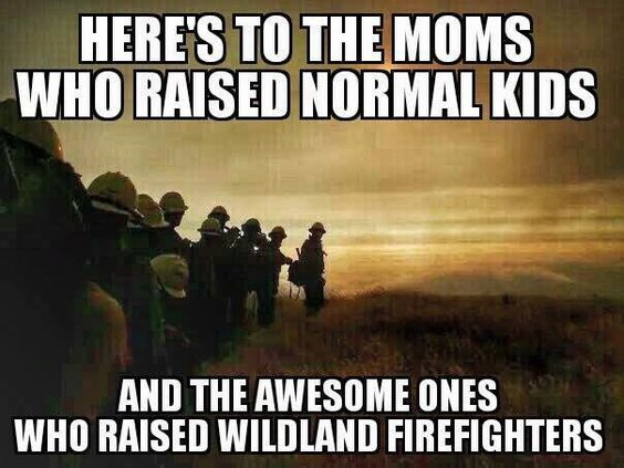 Thank you, mama for raising your son to be a wonderful firefighter. Wildland, structure, Feds, and Hotshots. He's our hero.