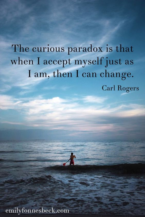 Self acceptance quote | The curious paradox is that when I accept myself just as I am, then I can change. ~ Carl Rogers: