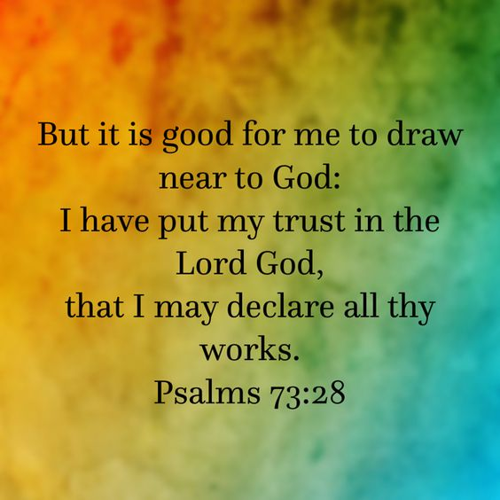 """But it is good for me to draw near to God: I have put my trust in the Lord God, that I may declare all thy works."" ‭‭Psalms‬ ‭73:28‬ ‭KJV‬‬:"