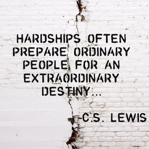 """Hardships often prepare ordinary people for an extraordinary destiny..."" -C.S. Lewis:"