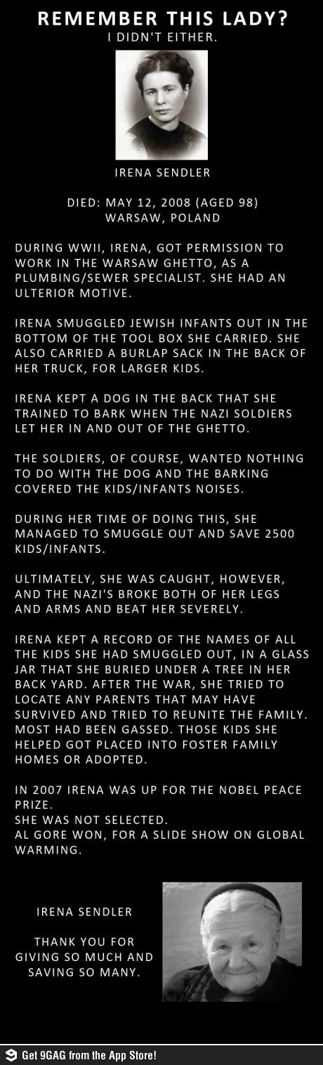 The amazing Irene Sendler... She died at 98 in 2008, she saved a great many babies and young children during the holocaust. Read her story...