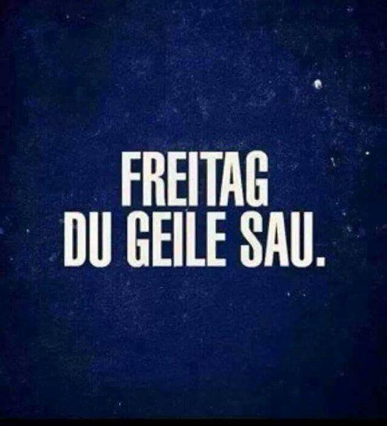 Freitag du geile Sau. :)                                                       …