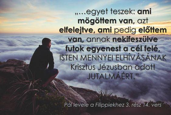 …de egyet teszek: ami mögöttem van, azt elfelejtve, ami pedig előttem van, annak nekifeszülve futok egyenest a cél felé… (Filippi 3,14 )