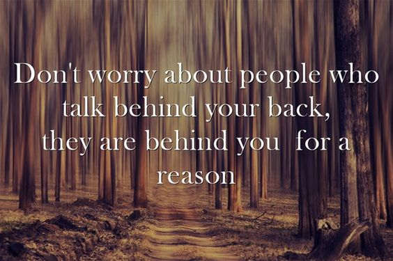 Don't worry about people who talk behind your back, they are behind you for a reason