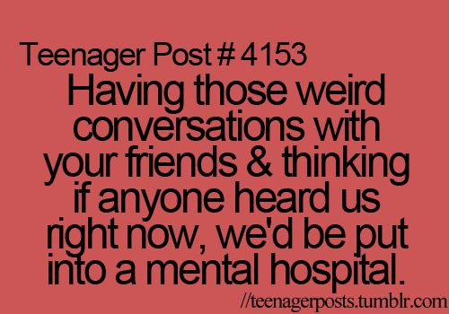 Definitely true. I think most of my friends know I belong in a mental hospital..... we all do...