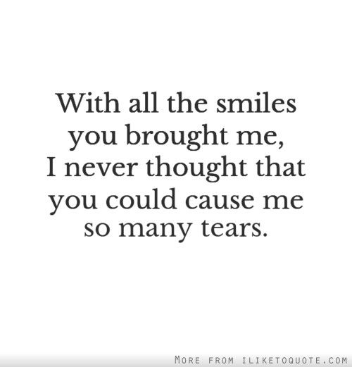 With all the smiles you brought me, I never thought that you could cause me so many tears.