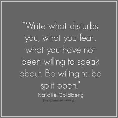 "25 Quotes That Will Inspire You To Be A Fearless Writer | ""Write what disturbs you, what you fear, what you have not been willing to speak about. Be willing to be split open."" —Natalie Goldberg"