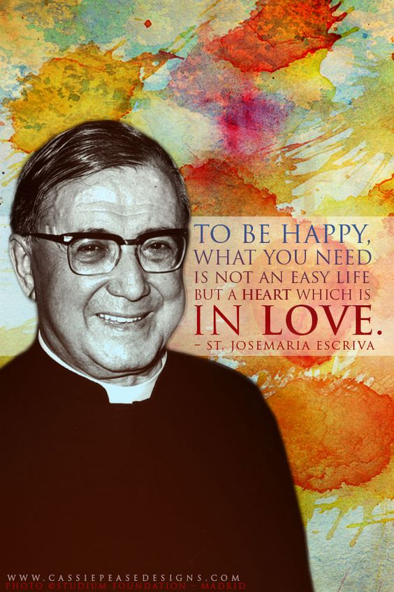 """""""To be happy, what you need is not an easy life, but a heart which is in love."""" - St. Josémaria Escriva"""