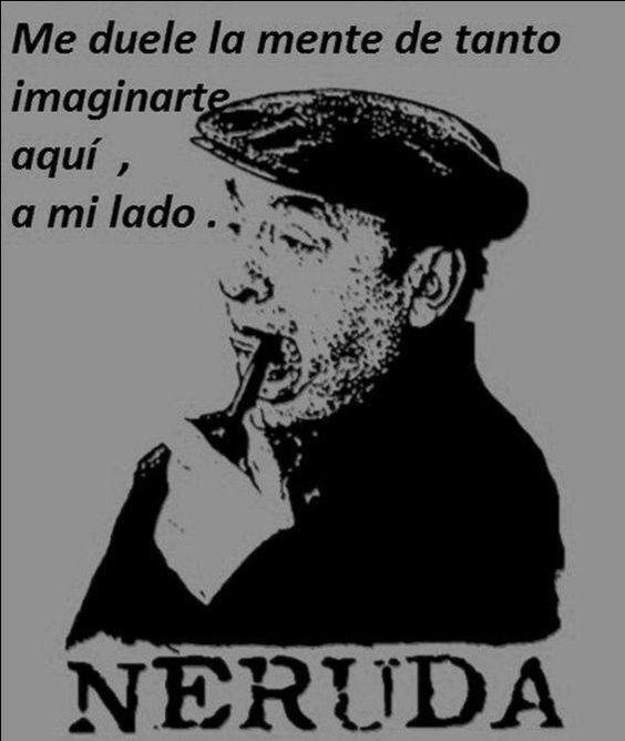 Me duele la mente de tanto imaginarte aquí, a mi lado. Neruda