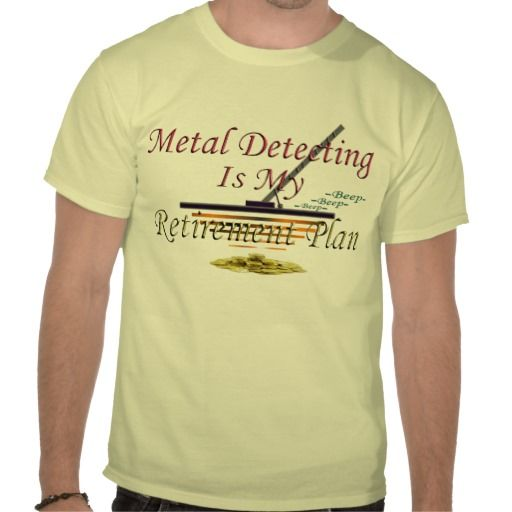 SOLD to Bruce in Oxford, NY -- Thanx -- Metal Detecting Is My Retirement Plan Shirts