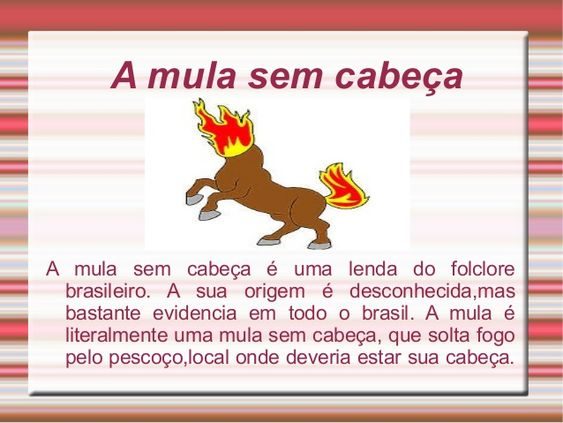 A mula sem cabeça A mula sem cabeça é uma lenda do folclore brasileiro. A sua origem é desconhecida,mas bastante evidencia...