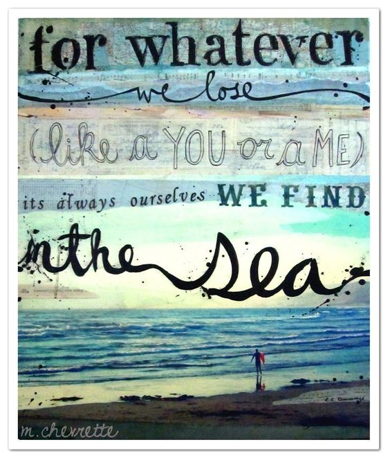 ...it's always ourselves we find in the sea