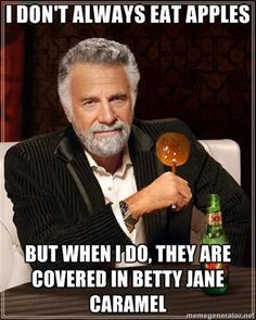 I don't always eat apples… but when I do, they are covered in Betty Jane caramel.