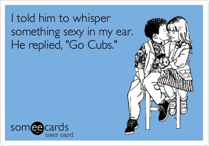 Funny Sports Ecard: I told him to whisper something sexy in my ear. He replied, 'Go Cubs.'