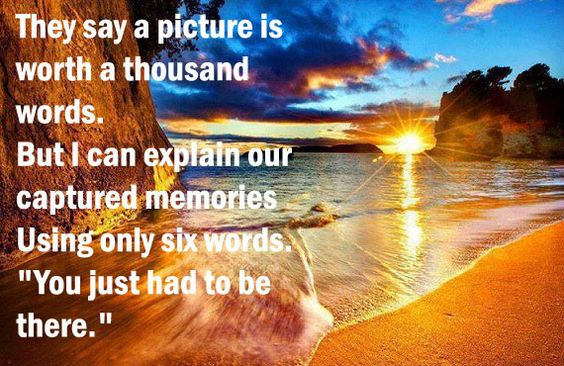 """""""They say a picture is worth a thousand words. But I can explain our captured memories using only six words """"You just had to be there."""""""