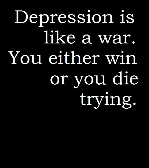 depression is like a war ...you either win or you die trying