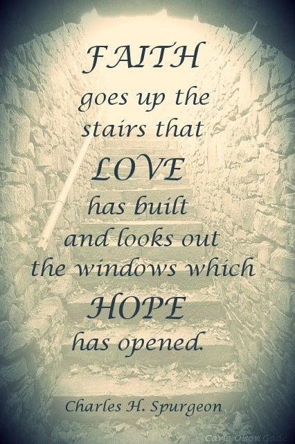 ✞ ♥  †  ♥ ✞ FAITH goes up the stairs that  LOVE has built and looks out the windows which HOPE has opened.  ✞ ♥  †  ♥ ✞