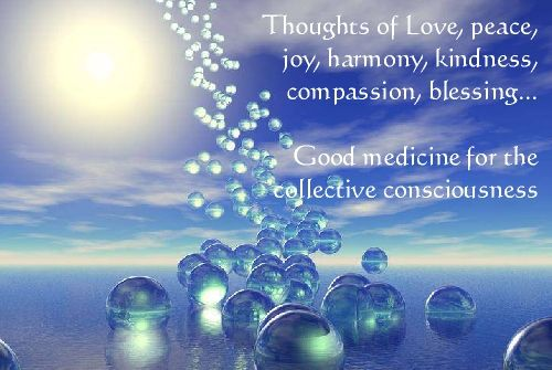 Thoughts of Love, peace, joy, harmony, kindness, compassion, blessing...Good medicine for the collective consciousness