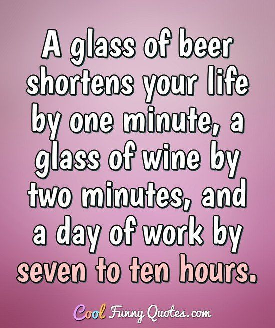 A Glass Of Beer Shortens Your Life By One Minute A Glass Of Wine By Two Minutes And A Day Of Work By Seven In 2020 Funny Drinking Quotes Beer