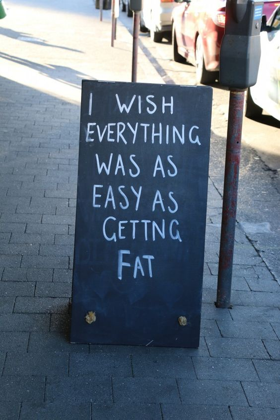 I wish everything was as easy as getting fat.