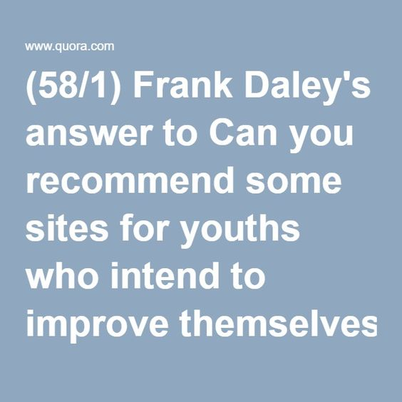 (58/1) Frank Daley's answer to Can you recommend some sites for youths who intend to improve themselves? - Quora