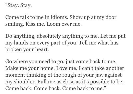 """""""Stay. Stay. Come talk to me in idioms. Show up at my door smiling. Kiss me. Loom over me. Do anything, absolutely anything to me. Let me put my hands on every part of you. Tell me what has broken your heart. Go where you need to go, just come back to me. Make me your home. Love me. I can't take another moment thinking of the rough of your jaw against my shoulder. Pull me as close as it's possible to be. Come back. Come back. Come back to me."""" —Clementine von Radics"""