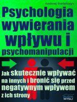Psychologia wywierania wpływu i psychomanipulacji / Andrzej Stefańczyk    W jaki sposób skutecznie wpływać na innych i bronić się przed negatywnym wpływem z ich strony?