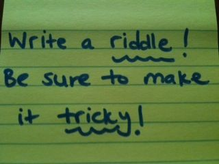Write a riddle! Be sure to make it tricky!
