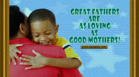 Great fathers are loving fathers