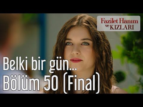 Fazilet Hanım Ve Kızları 50 Bölüm Final Belki Bir Gün Youtube Youtube Bucak Finals