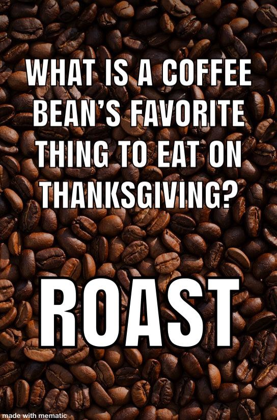 What Is A Coffee Bean S Favorite Thing To Eat On Thanksgiving Coffee Puns Coffee Jokes Coffee Humor