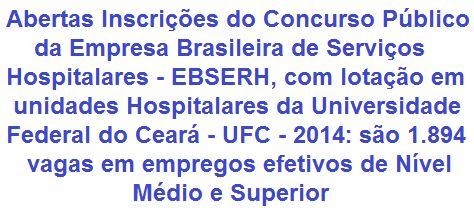 A Empresa Brasileira de Serviços Hospitalares - EBSERH faz saber da realização de Concurso Público, que tem por intuito à contratação de pessoal em 1.894 vagas e para cadastro de reserva, com lotação em unidades hospitalares da Universidade Federal do Ceará - UFC. Os empregos são nas áreas Administrativas, Assistencial e Médica. As remunerações vão de R$ 1.630,00 a R$ 7.774,00.  Leia mais:  http://apostilaseconcursosatuais.blogspot.com.br/2014/03/concurso-publico-empresa-brasileira-de.html