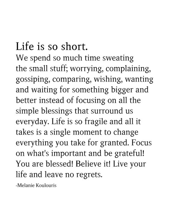 Life is so short. We spend so much time sweating the small stuff; worrying, complaining, gossiping, comparing, wishing, wanting and waiting for something bigger and better instead of focusing on all the simple blessings that surround us everyday. Life is so fragile and all it takes is a single moment to change everything you take for granted. Focus on what's important and be grateful! You are blessed! Believe it! Live your life and leave no regrets. -Melanie Koulouris