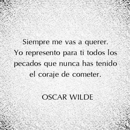 oscar wilde..puede ser que por esto siempre te voy a querer!!!! flor de pecado!
