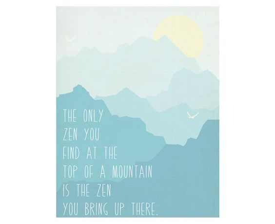 The Only Zen You Find At The Top Of A Mountain Is The Zen You Bring Up There. | Fresh Words Market