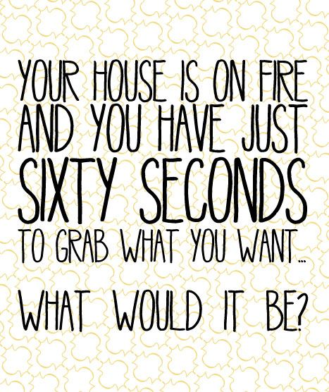Your house is on fire and you have just sixty seconds to grab what you want... What would it be? \\ Leave your answer in the comments section!