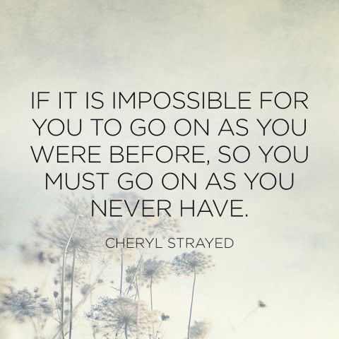 """""""If it is impossible for you to go on as you were before, so you must go on as you never have."""" — Cheryl Strayed"""