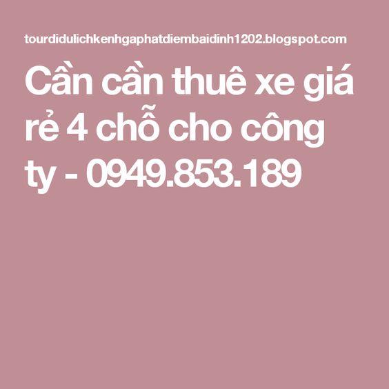 Cần cần thuê xe giá rẻ 4 chỗ cho công ty - 0949.853.189