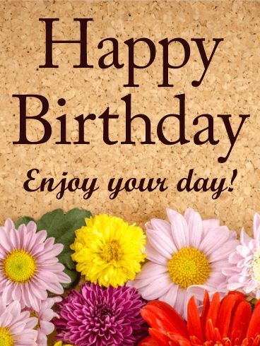 Send Free Enjoy Your Day! Happy Birthday Card to Loved Ones on Birthday & Greeting Cards by Davia. It's 100% free, and you also can use your own customized birthday calendar and birthday reminders.