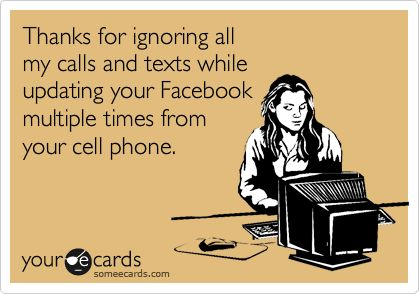 Thanks for ignoring all my calls and texts while updating your Facebook multiple times from your cell phone.