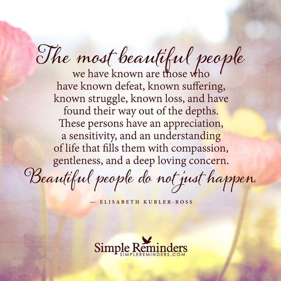 The most beautiful people we have known are those who have known defeat, known suffering, known struggle, known loss, and have found their way out of the depths. These persons have an appreciation, a sensitivity, and an understanding of life that fills them with compassion, gentleness, and a deep loving concern. Beautiful people do not just happen....