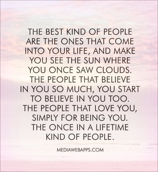 The best kind of people  are the ones that come  into your life, and make  you see the sun where  you once saw clouds.  The people that believe  in you so much, you start  to believe in you too. The people that love you, simply for being you. The once in a lifetime  kind of people.: