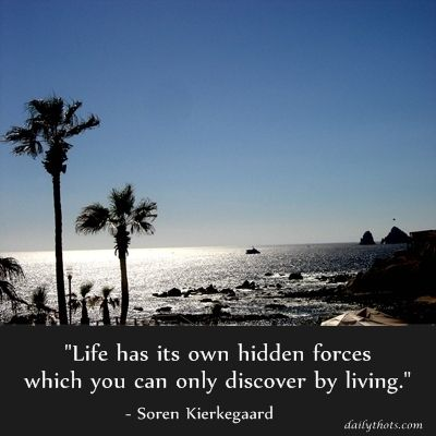 """Life has its own hidden forces which you can only discover by living."" – Soren Kierkegaard"