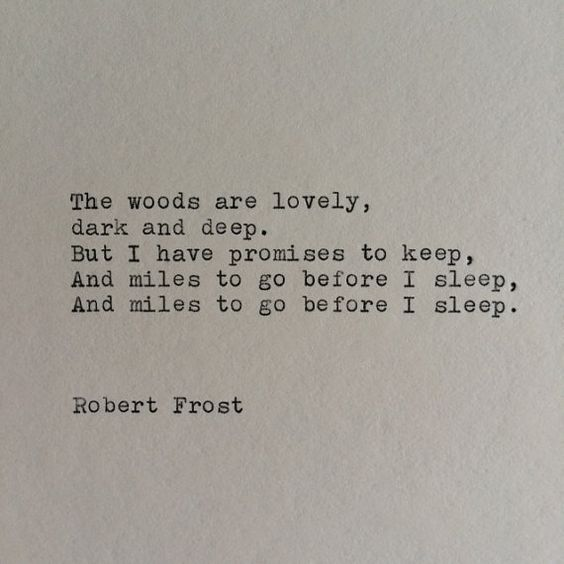 """""""the woods are lovely, dark and deep but I have promises to keep and miles to go before I sleep and miles to go before I sleep""""  -Robert Frost"""