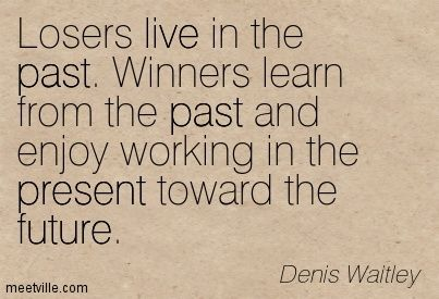 losers live in the past. Winners learn from the past and enjoy working in the present toward the future