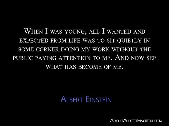 """""""When I was young, all I wanted and expected from life was to sit quietly in some corner doing my work without the public paying attention to me. And now see what has become of me."""" —Albert Einstein --- Quoted in Hoffmann, Albert Einstein: Creator and Rebel, 4"""