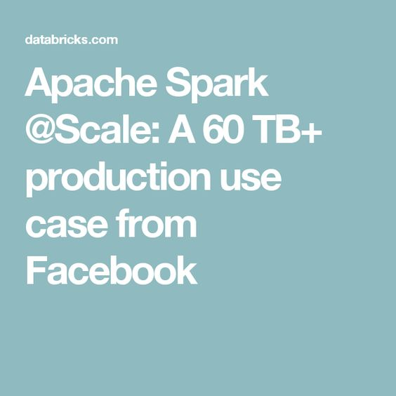 Apache Spark @Scale: A 60 TB+ production use case from Facebook