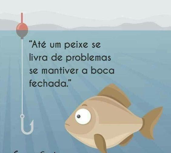 Até um peixe se livra de problemas se mantiver…